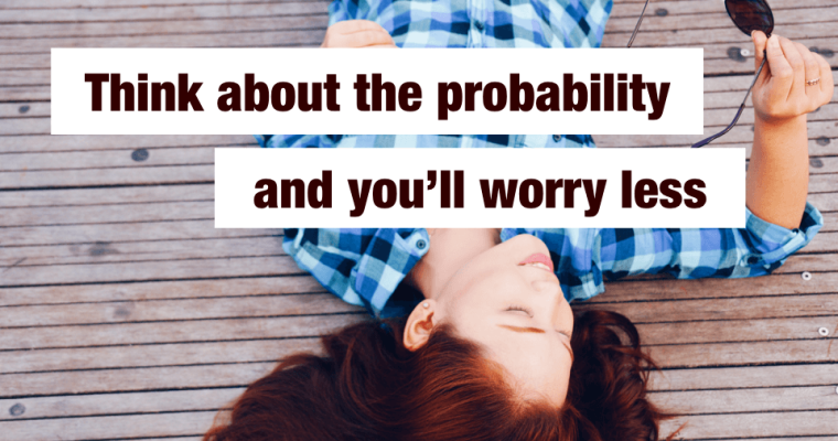 How to Worry Less: 90% of What You Fear Won't Happen